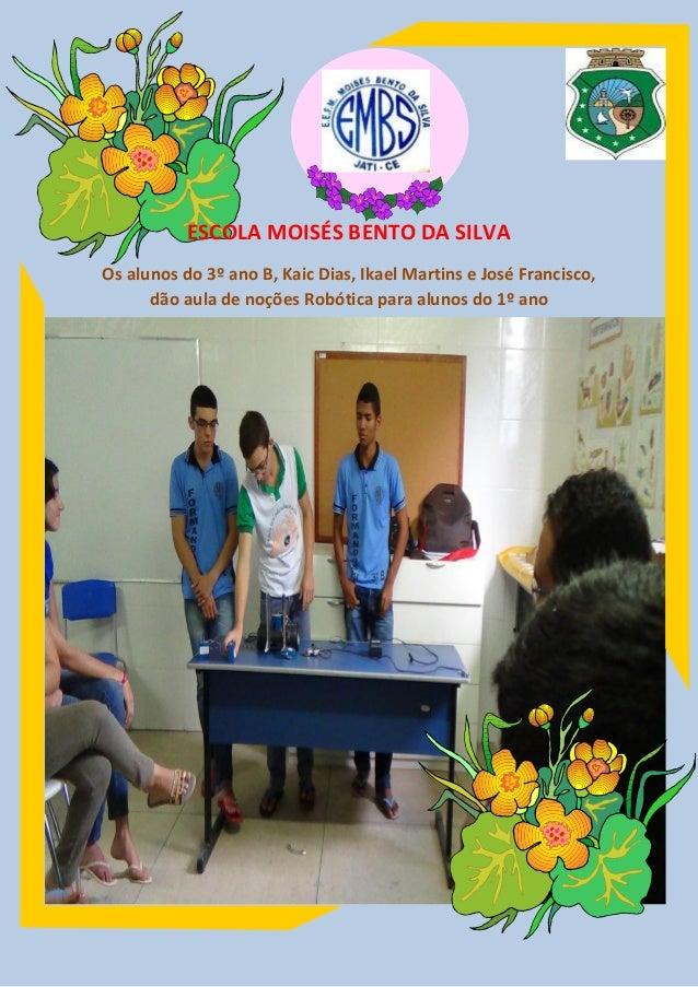 ESCOLA MOISÉS BENTO DA SILVA Os alunos do 3º ano B, Kaic Dias, Ikael Martins e José Francisco, dão aula de noções Robótica...