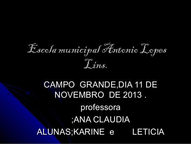 Escola municipal Antonio Lopes Lins. CAMPO GRANDE,DIA 11 DE NOVEMBRO DE 2013 . professora ;ANA CLAUDIA ALUNAS;KARINE e LET...