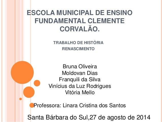 ESCOLA MUNICIPAL DE ENSINO  FUNDAMENTAL CLEMENTE  CORVALÃO.  TRABALHO DE HISTÓRIA  RENASCIMENTO  Bruna Oliveira  Moldovan ...