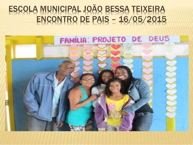 ESCOLA MUNICIPAL JOÃO BESSA TEIXEIRA ENCONTRO DE PAIS – 16/05/2015