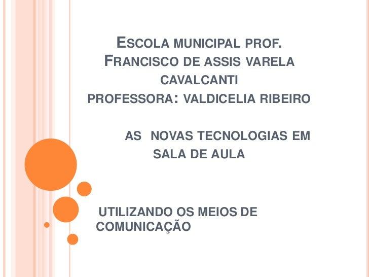 ESCOLA MUNICIPAL PROF.  FRANCISCO DE ASSIS VARELA         CAVALCANTIPROFESSORA: VALDICELIA RIBEIRO     AS NOVAS TECNOLOGIA...