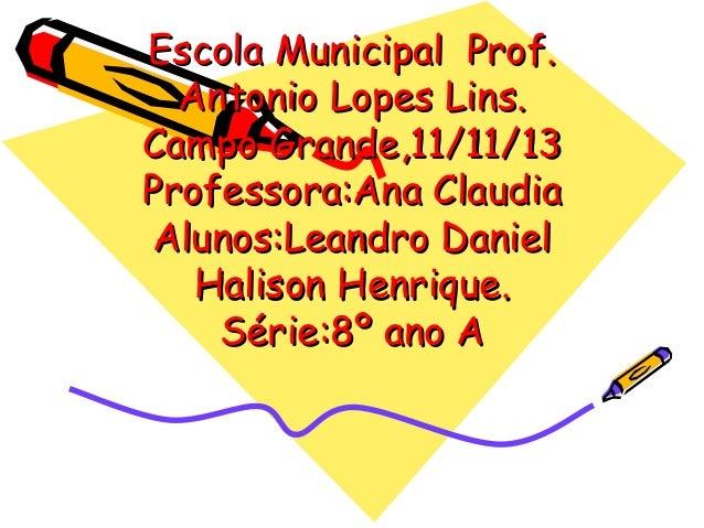 Escola Municipal Prof. Antonio Lopes Lins. Campo Grande,11/11/13 Professora:Ana Claudia Alunos:Leandro Daniel Halison Henr...