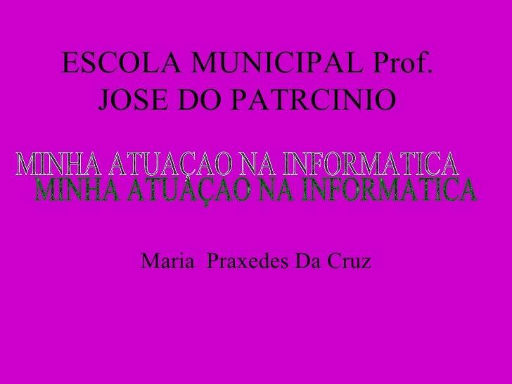 ESCOLA MUNICIPAL Prof. JOSE DO PATRCINIO Maria  Praxedes Da Cruz MINHA ATUAÇAO NA INFORMATICA