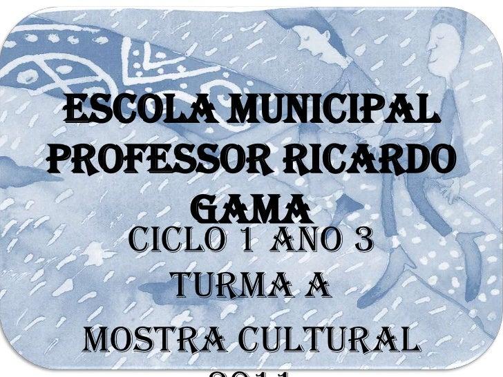 Escola MunicipalProfessor Ricardo      Gama   Ciclo 1 Ano 3     Turma A Mostra Cultural