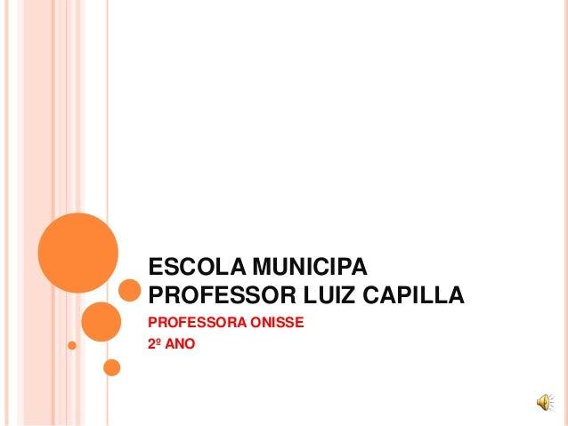 ESCOLA MUNICIPA  PROFESSOR LUIZ CAPILLA  PROFESSORA ONISSE  2º ANO