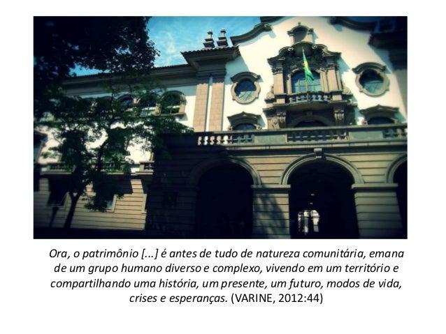 Ora, o patrimônio [...] é antes de tudo de natureza comunitária, emana de um grupo humano diverso e complexo, vivendo em u...