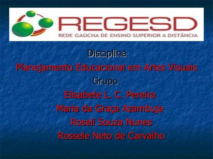 <ul><li>Disciplina </li></ul><ul><li>Planejamento Educacional em Artes Visuais </li></ul><ul><li>Grupo   </li></ul><ul><li...