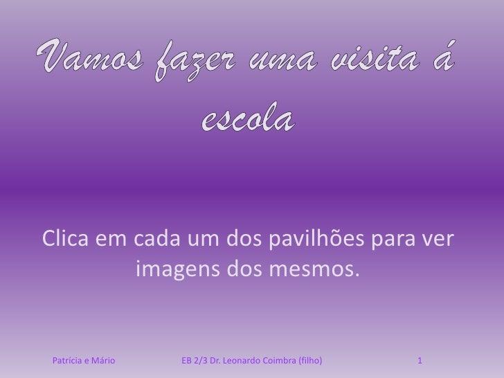 Clica em cada um dos pavilhões para ver          imagens dos mesmos.    Patrícia e Mário   EB 2/3 Dr. Leonardo Coimbra (fi...