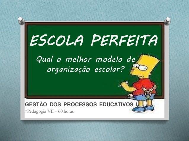ESCOLA PERFEITA Qual o melhor modelo de organização escolar? GESTÃO DOS PROCESSOS EDUCATIVOS I *Pedagogia VII – 60 horas