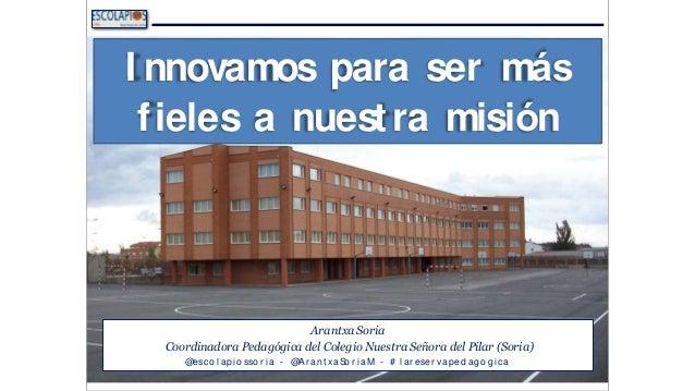 I nnovamos para ser más fieles a nuestra misión Arantxa Soria Coordinadora Pedagógica del Colegio Nuestra Señora del Pilar...