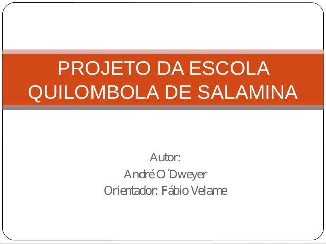 PROJETO DA ESCOLA QUILOMBOLA DE SALAMINA Autor: AndréO´Dweyer Orientador: FábioVelame