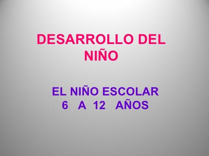DESARROLLO DEL     NIÑO EL NIÑO ESCOLAR  6 A 12 AÑOS