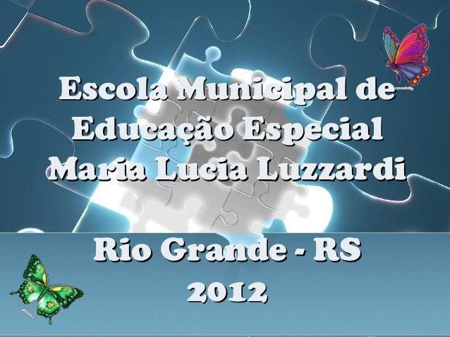 Escola Municipal de Educação EspecialMaria Lucia Luzzardi  Rio Grande - RS       2012