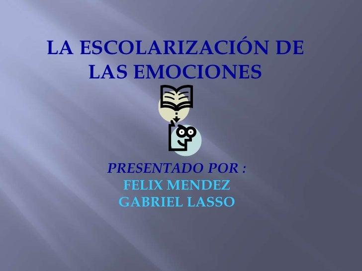LA ESCOLARIZACIÓN DE    LAS EMOCIONES    PRESENTADO POR :      FELIX MENDEZ     GABRIEL LASSO