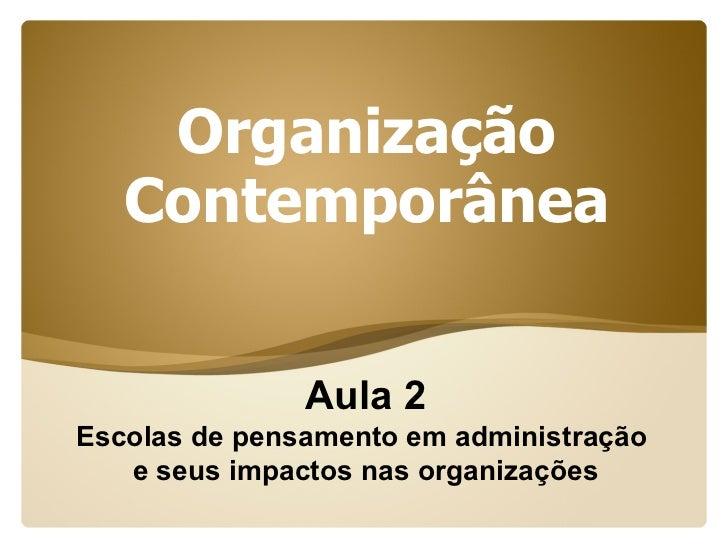 Organização    Contemporânea                  Aula 2 Escolas de pensamento em administração    e seus impactos nas organiz...