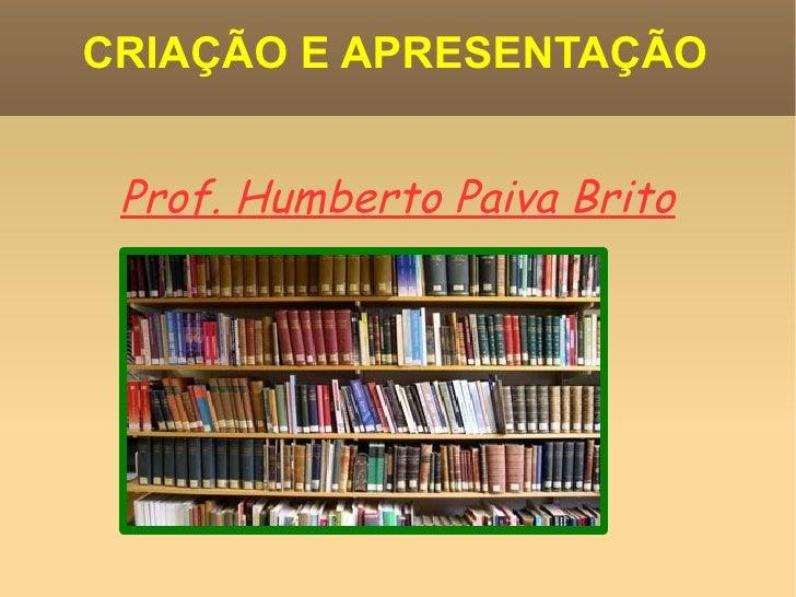 CRIAÇÃO E APRESENTAÇÃO Prof. Humberto Paiva Brito
