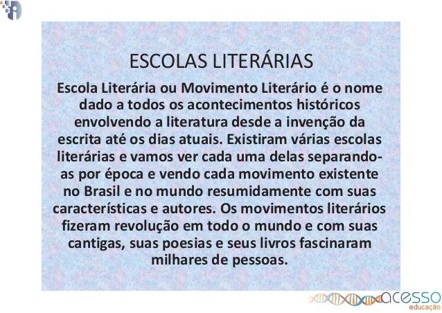 ESCOLAS LITERÁRIAS Escola Literária ou Movimento Literário é o nome dado a todos os acontecimentos históricos envolvendo a...