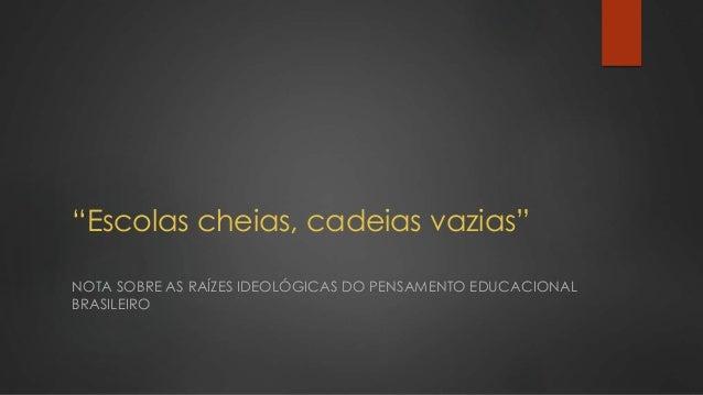 """""""Escolas cheias, cadeias vazias"""" NOTA SOBRE AS RAÍZES IDEOLÓGICAS DO PENSAMENTO EDUCACIONAL BRASILEIRO"""