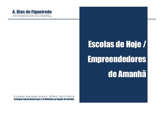 Escolas de Hoje / Empreendedores de Amanhã Coimbra Business School, ISCAS, 04/11/2016 Colóquio Empreendedorismo e Criativi...