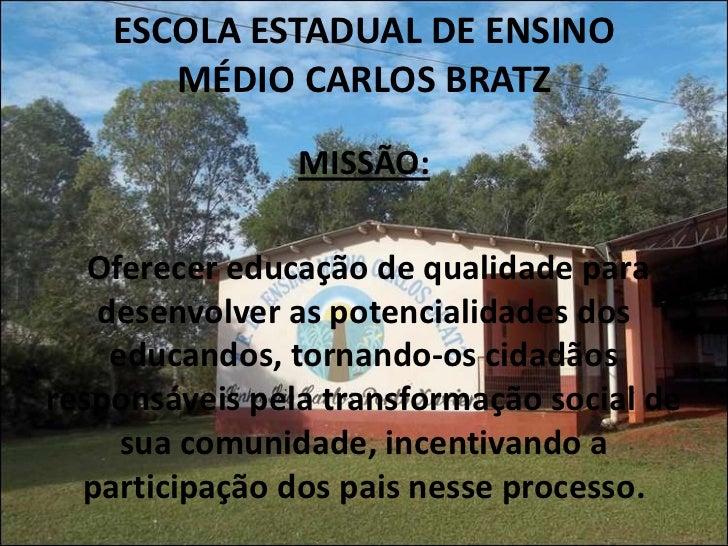 ESCOLA ESTADUAL DE ENSINO       MÉDIO CARLOS BRATZ                MISSÃO:   Oferecer educação de qualidade para   desenvol...