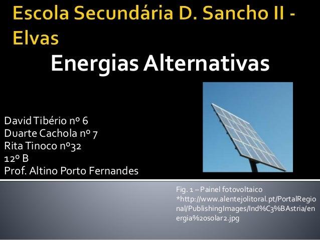 DavidTibério nº 6 Duarte Cachola nº 7 RitaTinoco nº32 12º B Prof. Altino Porto Fernandes Energias Alternativas Fig. 1 – Pa...