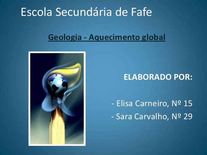 Escola Secundária de Fafe<br />Geologia - Aquecimento global<br />ELABORADO POR:<br />- Elisa Carneiro, Nº 15<br />- Sara ...