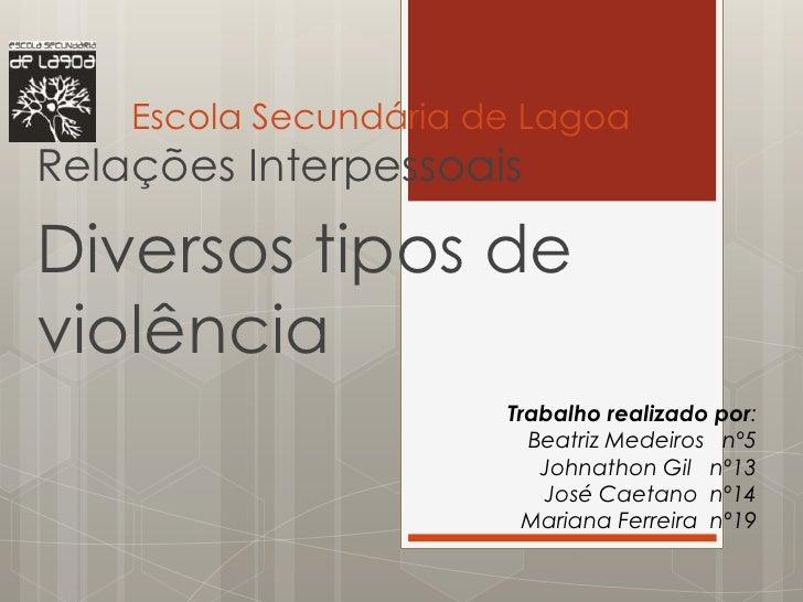 Escola Secundária de LagoaRelações InterpessoaisDiversos tipos deviolência                       Trabalho realizado por:  ...