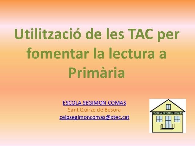 ESCOLA SEGIMON COMAS Sant Quirze de Besora ceipsegimoncomas@xtec.cat Utilització de les TAC per fomentar la lectura a Prim...