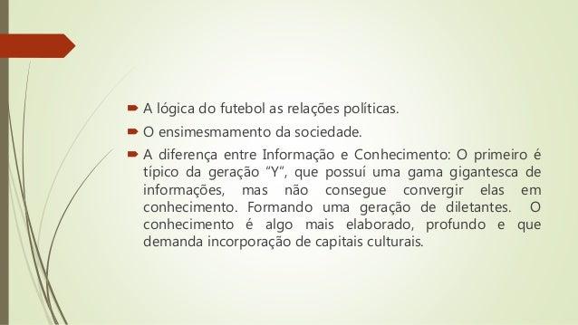  A lógica do futebol as relações políticas.  O ensimesmamento da sociedade.  A diferença entre Informação e Conheciment...