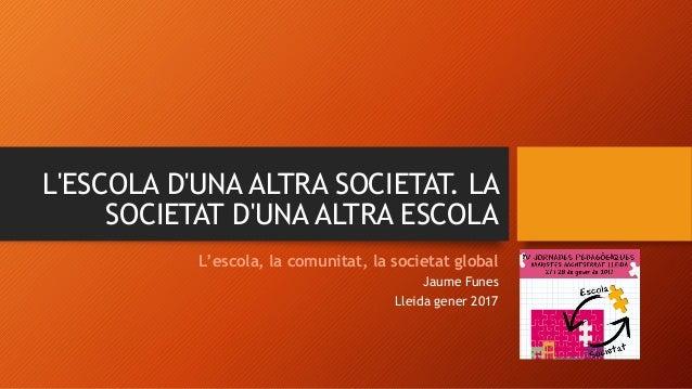 L'ESCOLA D'UNA ALTRA SOCIETAT. LA SOCIETAT D'UNA ALTRA ESCOLA L'escola, la comunitat, la societat global Jaume Funes Lleid...