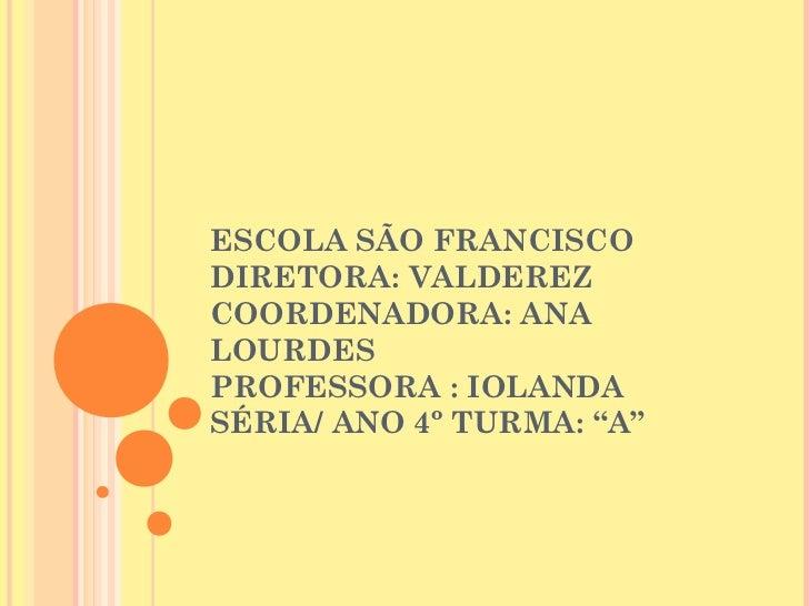 """ESCOLA SÃO FRANCISCODIRETORA: VALDEREZCOORDENADORA: ANALOURDESPROFESSORA : IOLANDASÉRIA/ ANO 4º TURMA: """"A"""""""