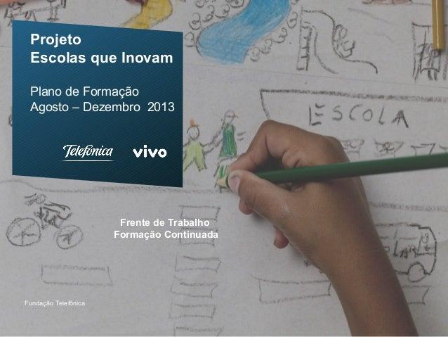 Projeto Escolas que Inovam Plano de Formação Agosto – Dezembro 2013 Fundação Telefônica Frente de Trabalho Formação Contin...