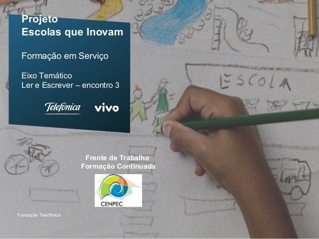ProjetoEscolas que InovamFormação em ServiçoEixo TemáticoLer e Escrever – encontro 3Fundação TelefônicaFrente de TrabalhoF...