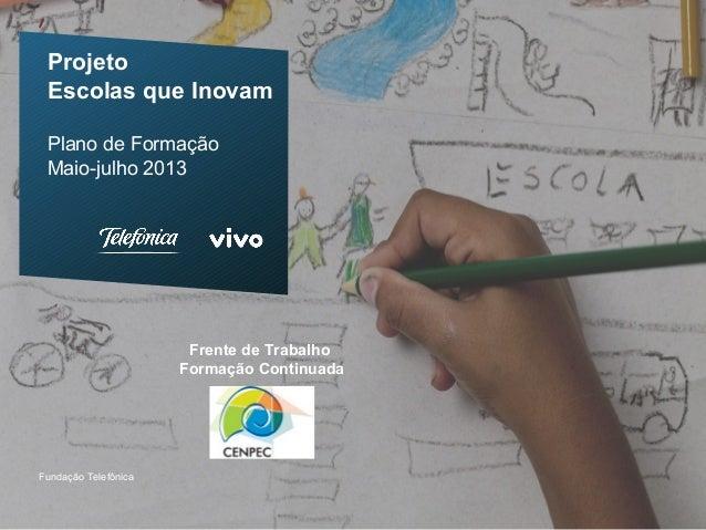 ProjetoEscolas que InovamPlano de FormaçãoMaio-julho 2013Fundação TelefônicaFrente de TrabalhoFormação Continuada
