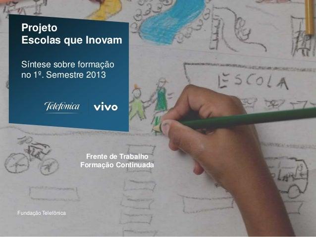 Projeto Escolas que Inovam Síntese sobre formação no 1º. Semestre 2013 Fundação Telefônica Frente de Trabalho Formação Con...
