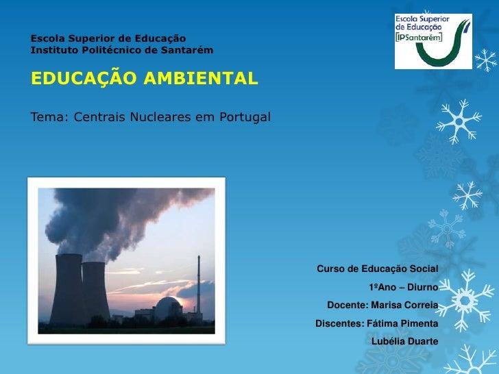 Escola Superior de EducaçãoInstituto Politécnico de SantarémEDUCAÇÃO AMBIENTALTema: Centrais Nucleares em Portugal        ...