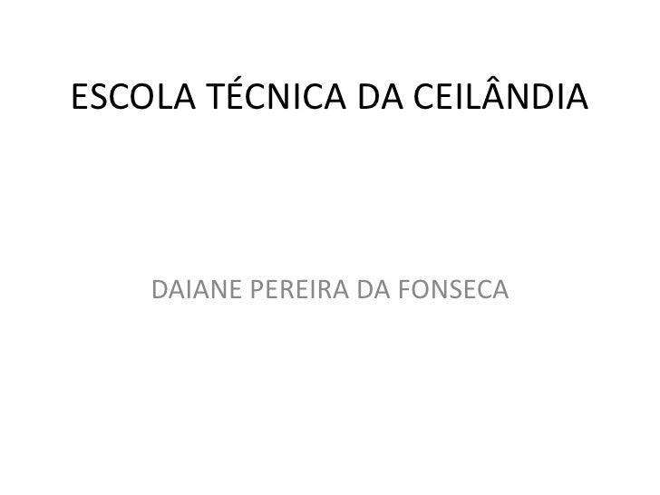 ESCOLA TÉCNICA DA CEILÂNDIA<br />DAIANE PEREIRA DA FONSECA<br />