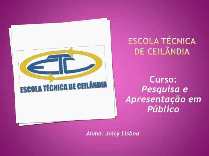 Escola Técnica de Ceilândia <br />Curso:<br />Pesquisa e Apresentação em Público<br />Aluna: Joicy Lisboa<br />