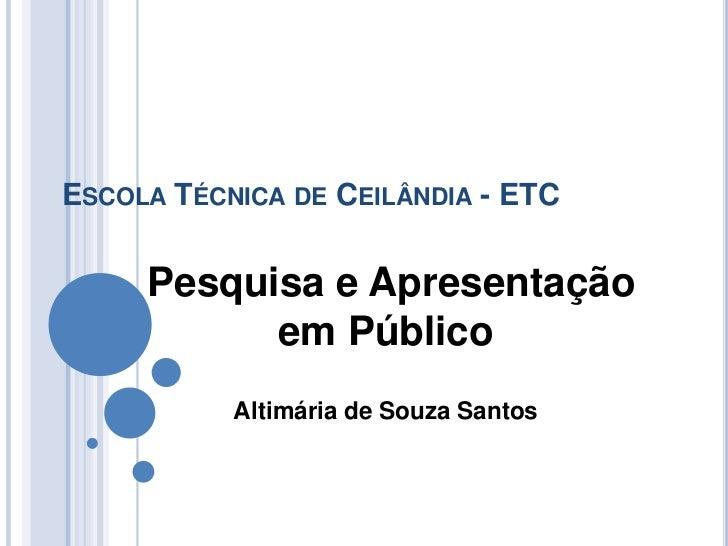 ESCOLA TÉCNICA DE CEILÂNDIA - ETC     Pesquisa e Apresentação           em Público           Altimária de Souza Santos