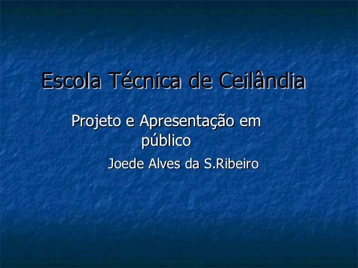 Escola Técnica de Ceilândia Projeto e Apresentação em público Joede Alves da S.Ribeiro