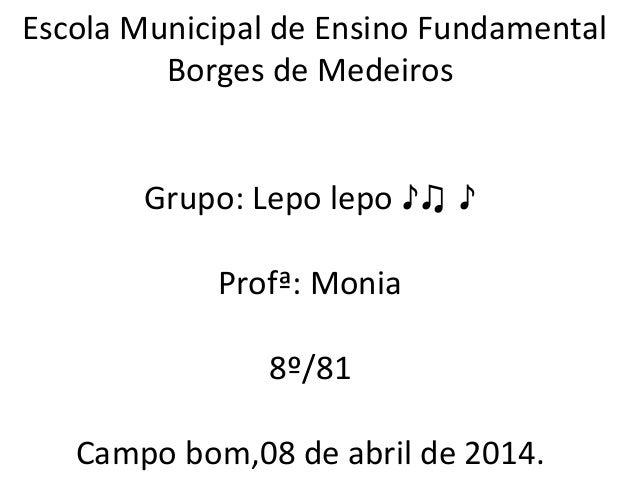 Escola Municipal de Ensino Fundamental Borges de Medeiros Grupo: Lepo lepo ♪♫ ♪ Profª: Monia 8º/81 Campo bom,08 de abril d...
