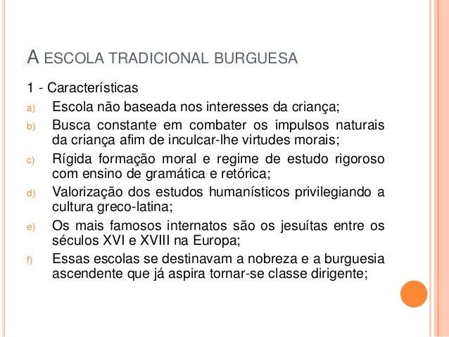 A ESCOLA TRADICIONAL BURGUESA 1 - Características a) Escola não baseada nos interesses da criança; b) Busca constante em c...