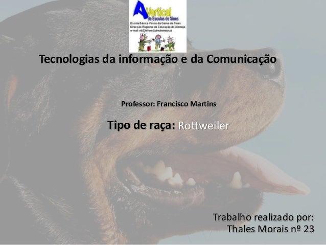 Tecnologias da informação e da Comunicação  Rottweiler  Tipo de raça:  Trabalho realizado por:  Thales Morais nº 23  Profe...
