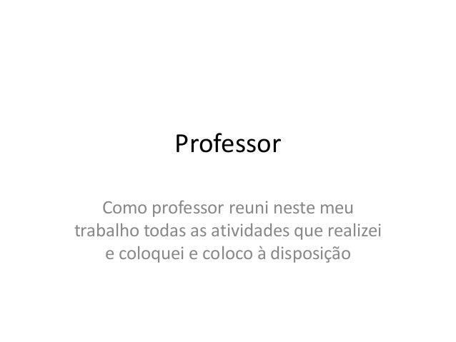 Professor Como professor reuni neste meu trabalho todas as atividades que realizei e coloquei e coloco à disposição