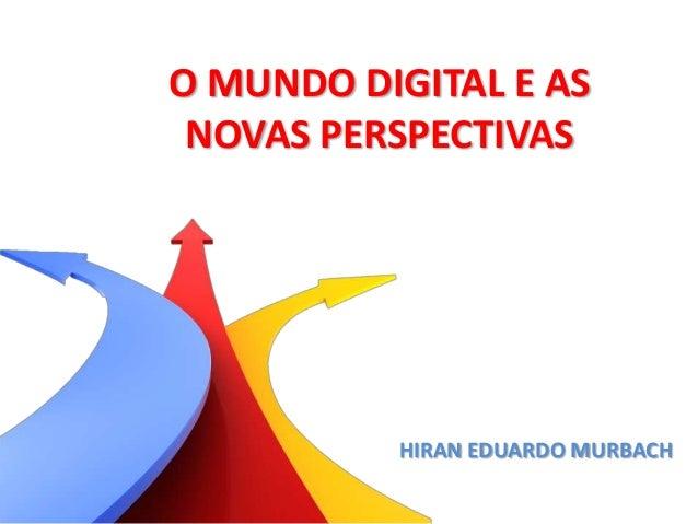 O MUNDO DIGITAL E ASNOVAS PERSPECTIVASHIRAN EDUARDO MURBACH