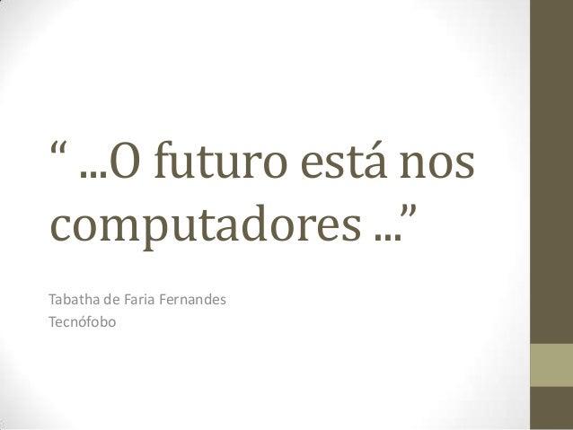""""""" ...O futuro está nos computadores ..."""" Tabatha de Faria Fernandes Tecnófobo"""