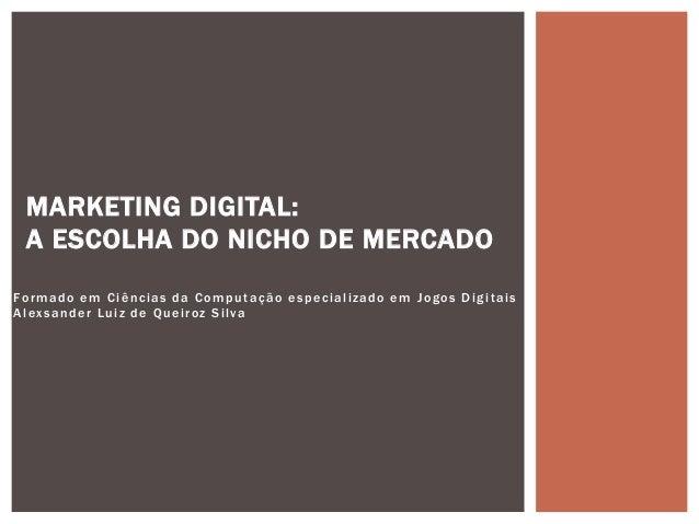 Formado em Ci�ncias da Computa��o especializado em Jogos Digitais Alexsander Luiz de Queiroz Silva MARKETING DIGITAL: A ES...
