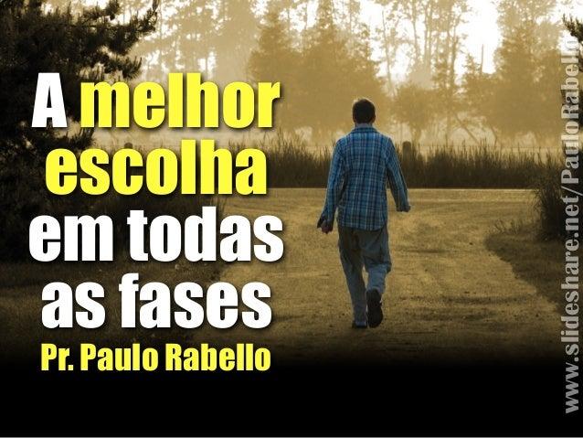 A melhor escolha em todas as fases!! Pr. Paulo Rabello www.slideshare.net/PauloRabello