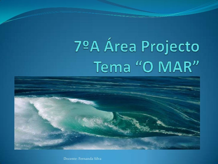 "7ºA Área ProjectoTema ""O MAR""<br />Docente: Fernanda Silva<br />"