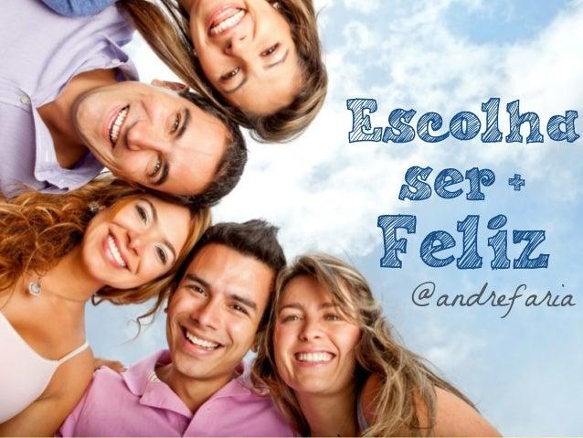 @andrefaria Escolha ser + Feliz